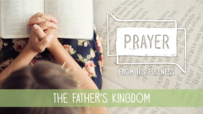 Prayer - from His fullness: the Father's Kingdom