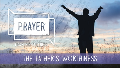 Prayer - from His fullness: the Father's worthiness